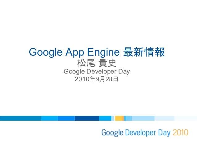 Google App Engine 最新情報 松尾 貴史 Google Developer Day 2010年9月28日