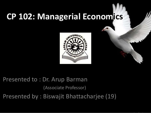 CP 102: Managerial Economics  Presented to : Dr. Arup Barman (Associate Professor)  Presented by : Biswajit Bhattacharjee ...