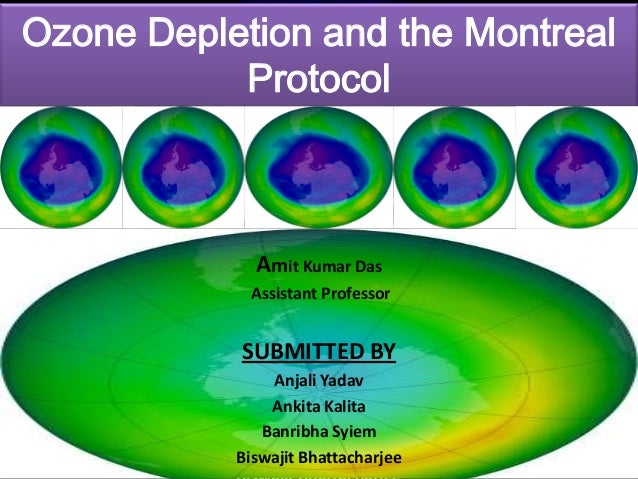 Ozone Depletion and the Montreal Protocol  Amit Kumar Das SUBMITTEDDas Amit Kumar TO Assistant Professor Amit Kumar Das As...