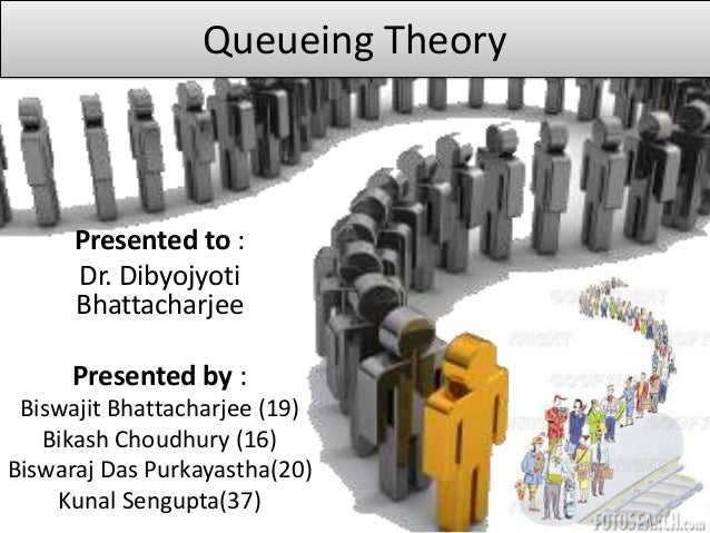 Queueing Theory  Presented to : Dr. Dibyojyoti Bhattacharjee Presented by : Biswajit Bhattacharjee (19) Bikash Choudhury (...