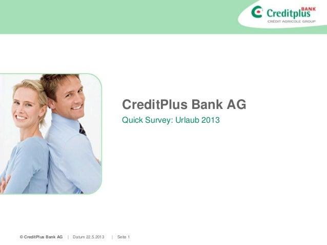 © CreditPlus Bank AG | Datum 22.5.2013 | Seite 1 CreditPlus Bank AG Quick Survey: Urlaub 2013