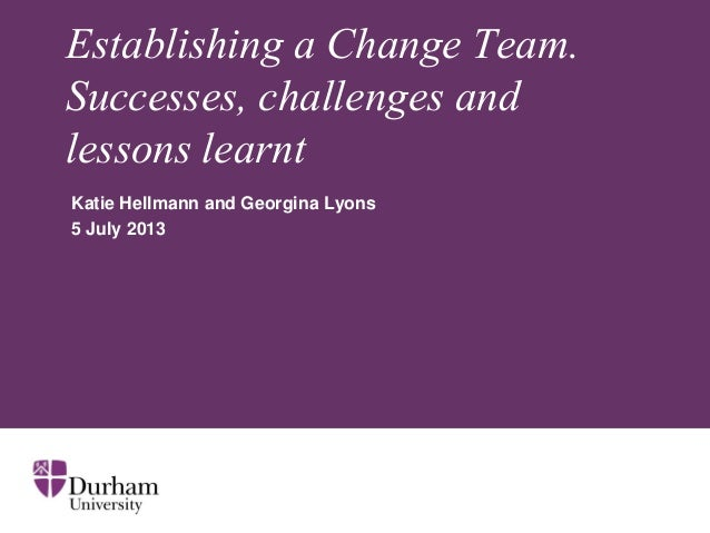 Establishing a Change Team. Successes, challenges and lessons learnt Katie Hellmann and Georgina Lyons 5 July 2013
