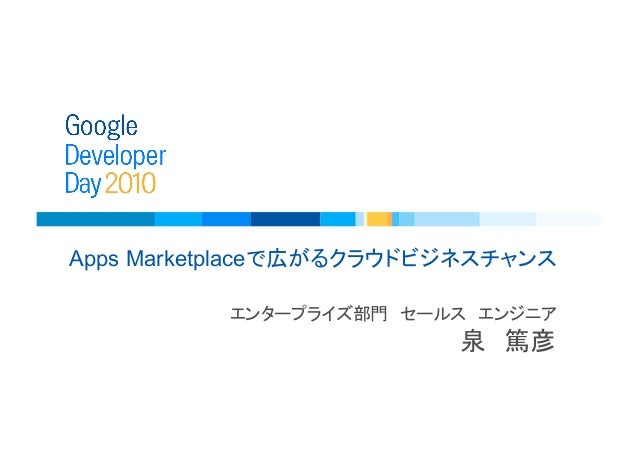 Google Developer Day 2010 Japan: Apps Marketplace で広がるクラウドビジネスチャンス (泉 篤彦)