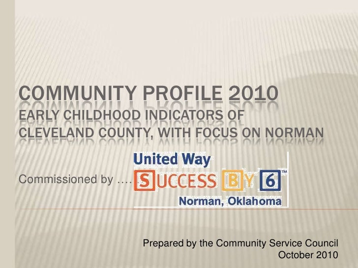 Community Profile 2010Early Childhood Indicators of cleveland County, with focus on norman<br />Commissioned by …….<br />P...