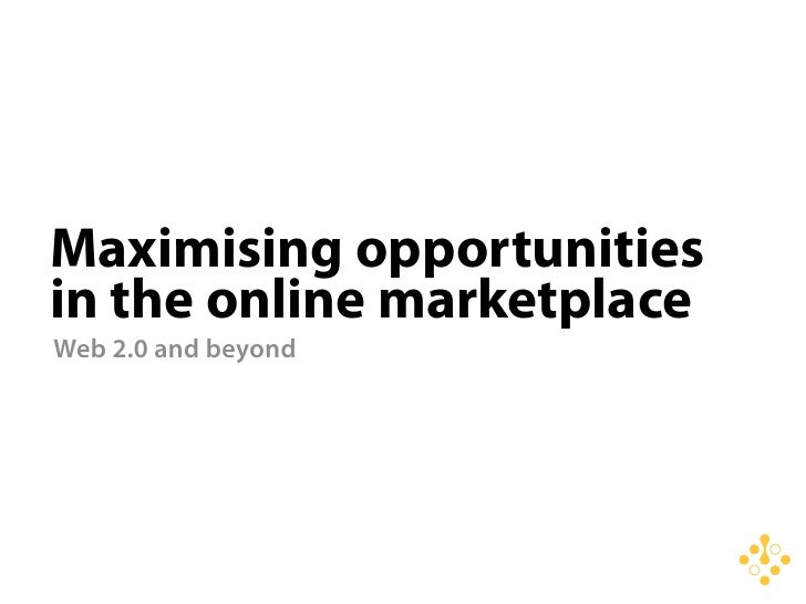 Maximising opportunities in the online marketplace Web 2.0 and beyond