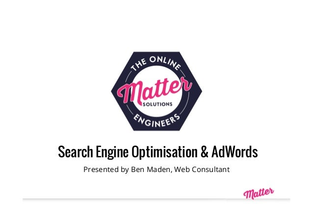 Search Engine Optimisation & AdWords Presented by Ben Maden, Web Consultant