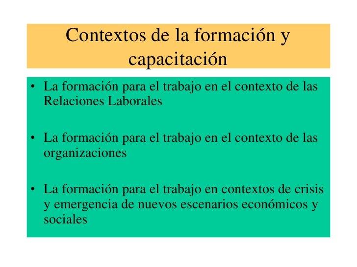 Contextos de la formación y capacitación<br />La formación para el trabajo en el contexto de las Relaciones Laborales<br /...