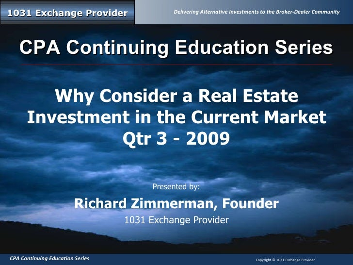 Why Consider a Real Estate Investment in the Current Market Qtr 3 - 2009 Presented by: Richard Zimmerman, Founder 1031 Exc...