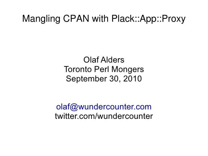 Mangling CPAN with Plack::App::Proxy Olaf Alders Toronto Perl Mongers September 30, 2010 [email_address] twitter.com/wunde...
