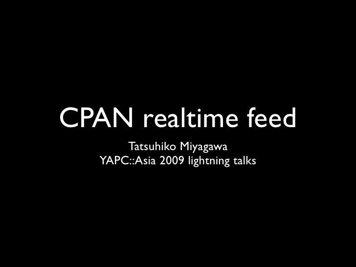 CPAN realtime feed        Tatsuhiko Miyagawa    YAPC::Asia 2009 lightning talks