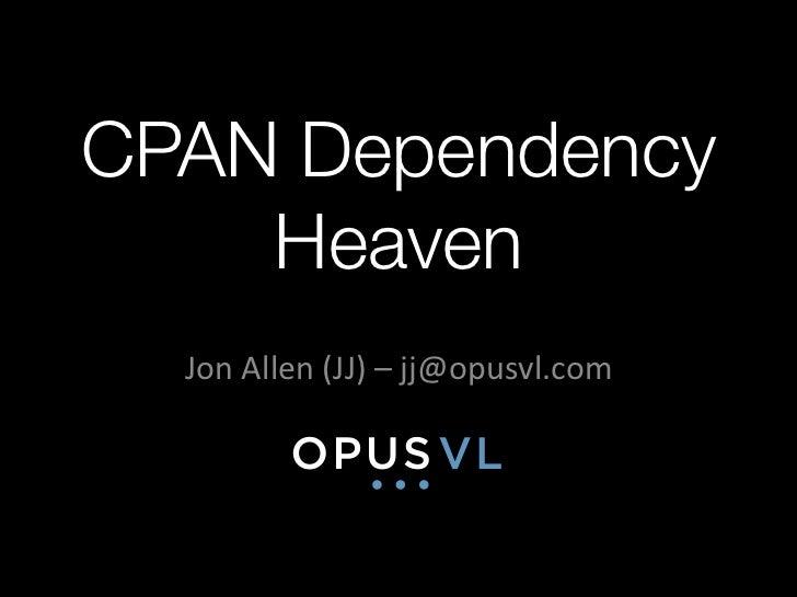 CPAN Dependency    Heaven  Jon Allen (JJ) – jj@opusvl.com