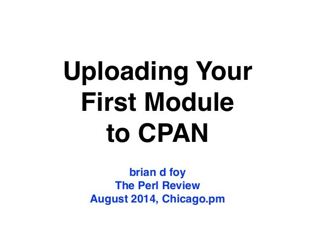 Uploading Your First Module to CPAN brian d foy! The Perl Review! August 2014, Chicago.pm