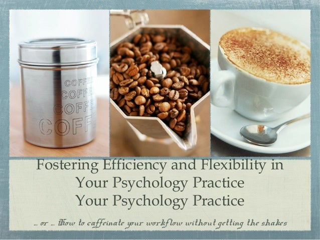 Fostering Efficiency and Flexibility inYour Psychology PracticeYour Psychology Practice... or ... How to caffeinate your w...