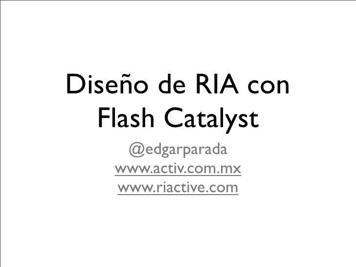 Diseño de RIA con   Flash Catalyst     @edgarparada    www.activ.com.mx    www.riactive.com
