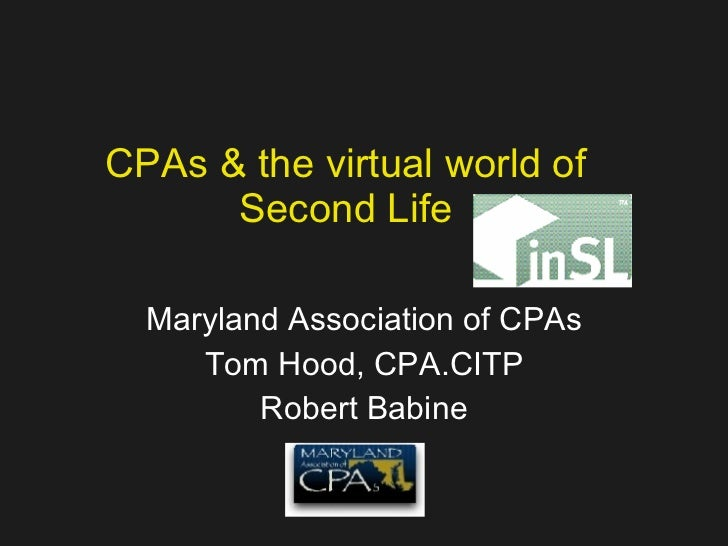 CPAs & the virtual world of Second Life Maryland Association of CPAs Tom Hood, CPA.CITP Robert Babine