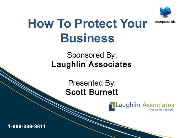 How To Protect Your Business 1-888-386-3811 Sponsored By: Laughlin Associates Presented By: Scott Burnett #corpsecrets