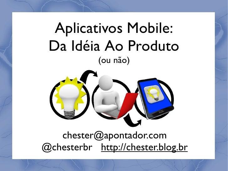 Aplicativos Mobile: Da Idéia Ao Produto            (ou não)   chester@apontador.com@chesterbr http://chester.blog.br
