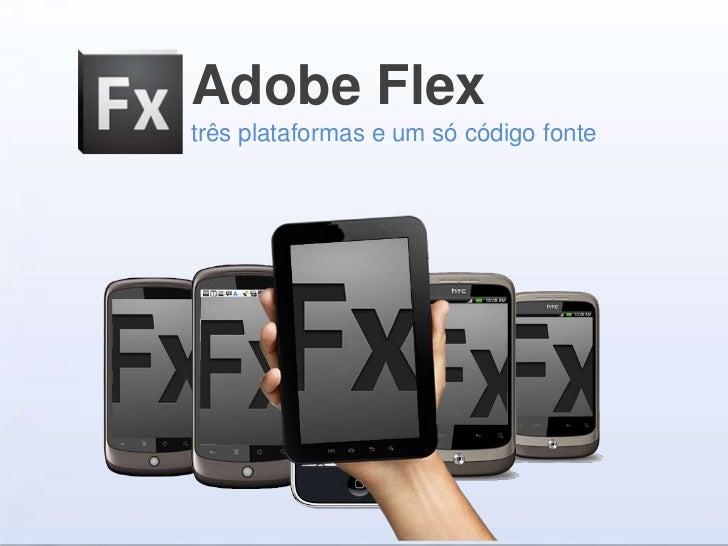Adobe Flextrês plataformas e um só código fonte