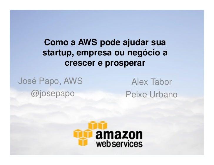 Como a AWS pode ajudar sua     startup, empresa ou negócio a           crescer e prosperarJosé Papo, AWS           Alex Ta...