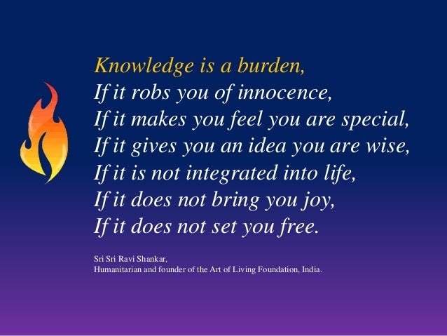 Knowledge is a burden, If it robs you of innocence, If it makes you feel you are special, If it gives you an idea you are ...