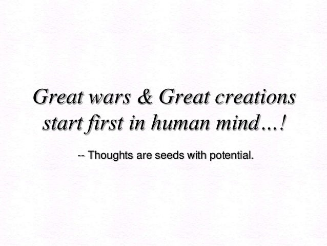 Great wars & Great creationsstart first in human mind…!-- Thoughts are seeds with potential.