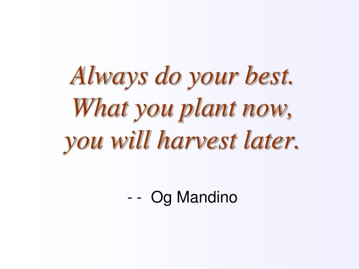 Always do your best. What you plant now, you will harvest later.- -  OgMandino<br />