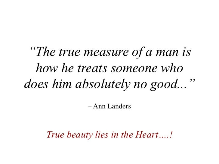 """""""The true measure of a man is  how he treats someone whodoes him absolutely no good...""""              – Ann Landers    True..."""
