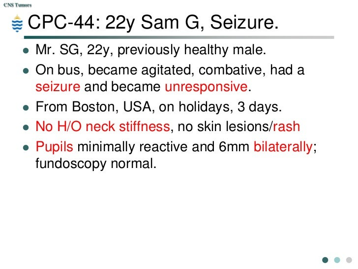 CNS Tumors        CPC-44: 22y Sam G, Seizure.            Mr. SG, 22y, previously healthy male.            On bus, became...