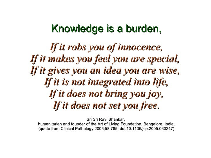Knowledge is a burden, If it robs you of innocence, If it makes you feel you are special,  If it gives you an idea you are...