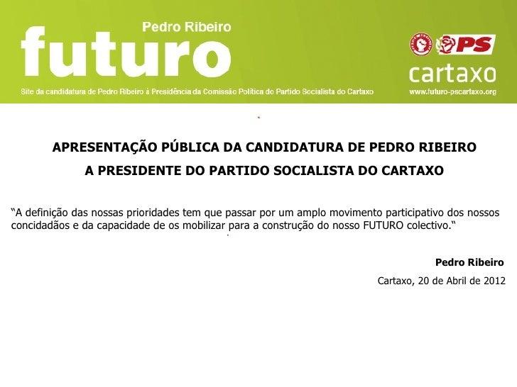 """APRESENTAÇÃO PÚBLICA DA CANDIDATURA DE PEDRO RIBEIRO              A PRESIDENTE DO PARTIDO SOCIALISTA DO CARTAXO""""A definiçã..."""