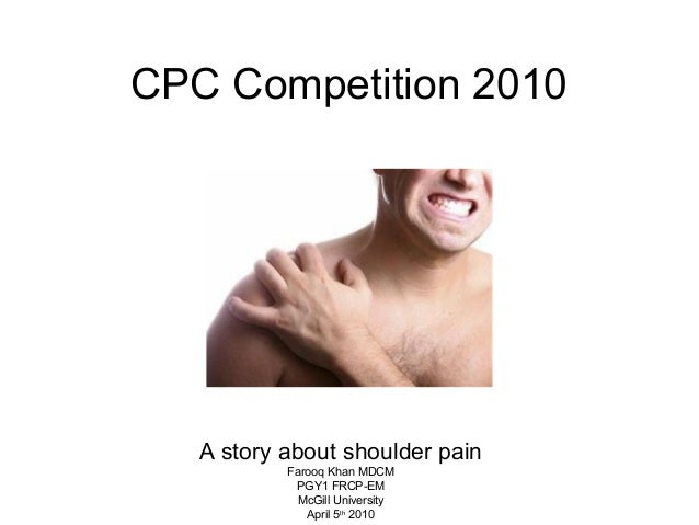 CPC Competition 2010 A story about shoulder pain Farooq Khan MDCM PGY1 FRCP-EM McGill University April 5th 2010