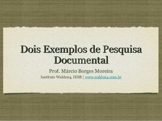 Dois Exemplos de Pesquisa       Documental        Prof. Márcio Borges Moreira    Instituto Walden4, IESB   www.walden4.com...