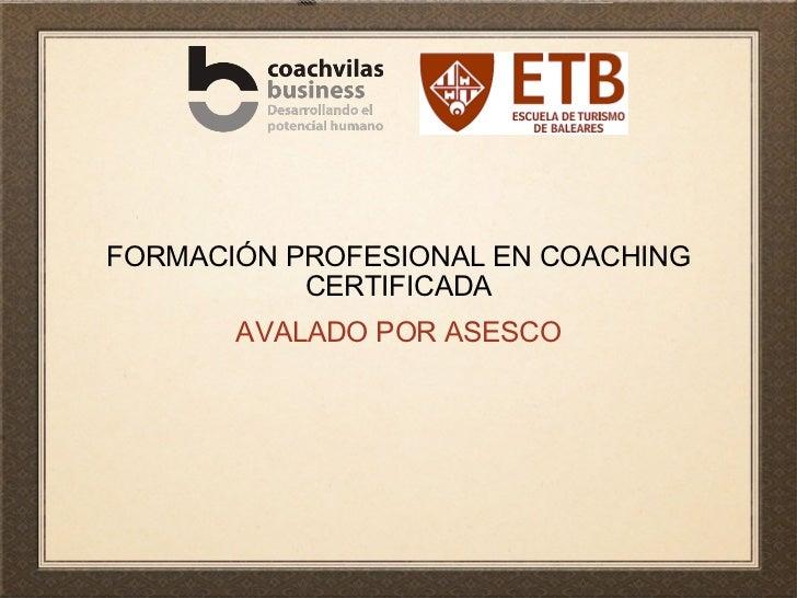 FORMACIÓN PROFESIONAL EN COACHING CERTIFICADA <ul><li>AVALADO POR ASESCO </li></ul>
