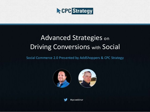 Advanced Strategies on Driving Conversions with Social Social Commerce 2.0 Presented by AddShoppers & CPC Strategy #cpcweb...