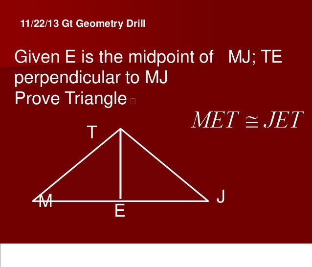 11/22/13 Gt Geometry Drill  Given E is the midpoint of MJ; TE perpendicular to MJ Prove Triangle  T  M  E  J