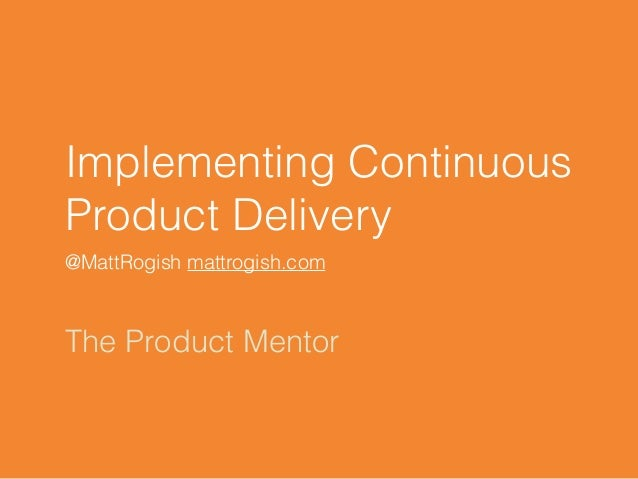 Implementing Continuous Product Delivery @MattRogish mattrogish.com The Product Mentor