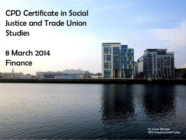 CPD Certificate in Social Justice and Trade Union Studies 8 March 2014 Finance  Dr. Conor McCabe UCD School of Social Just...