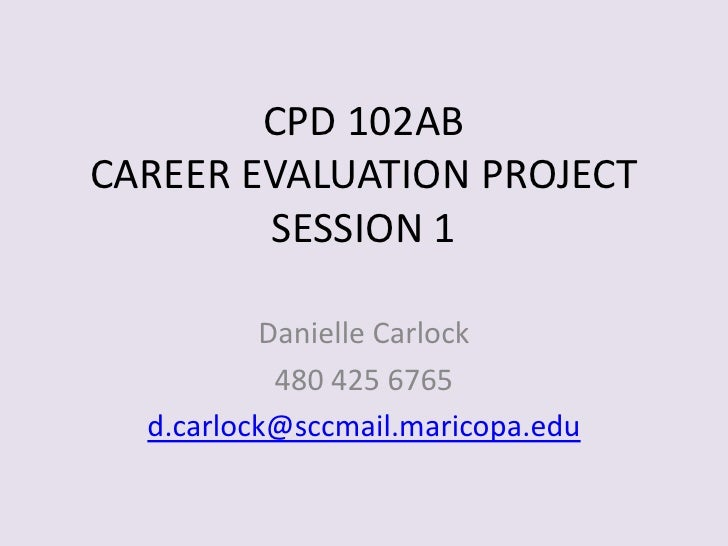 CPD 102ABCAREER EVALUATION PROJECTSESSION 1<br />Danielle Carlock<br />480 425 6765<br />d.carlock@sccmail.maricopa.edu<br />