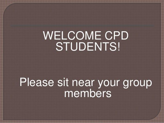 WELCOME CPD STUDENTS! Please sit near your group members