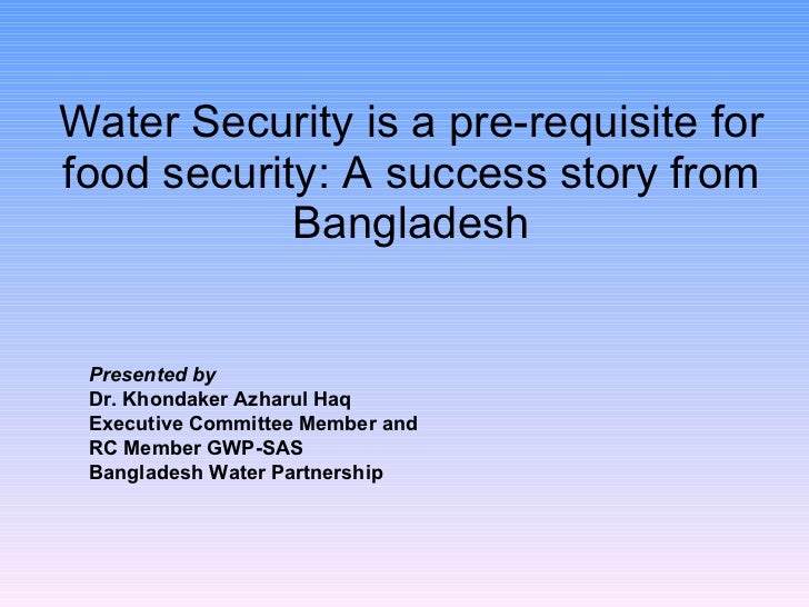 Water Security is a pre-requisite for food security: A success story from Bangladesh Presented by Dr. Khondaker Azharul Ha...