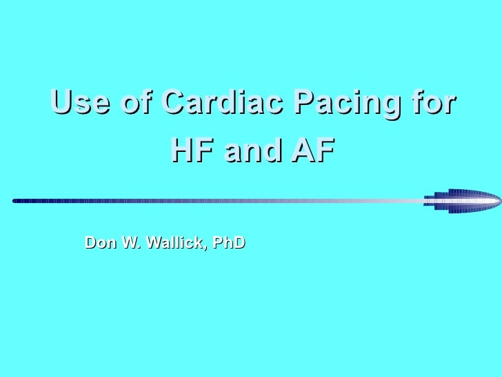 Use of Cardiac Pacing for HF and AF Don W. Wallick, PhD
