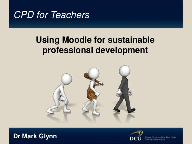 CPD for Teachers Using Moodle for sustainable professional development  Dr Mark Glynn