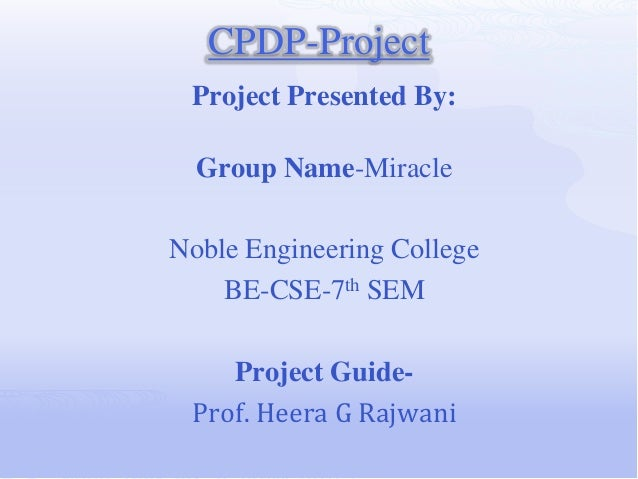 CPDP-Project Project Presented By:  Group Name-MiracleNoble Engineering College    BE-CSE-7th SEM    Project Guide- Prof. ...
