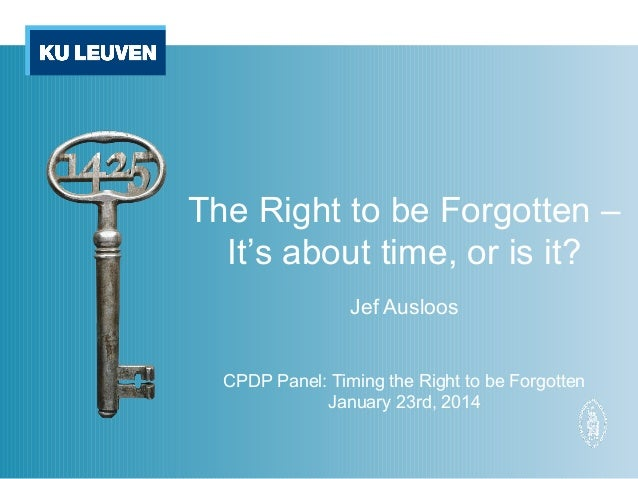 The Right to be Forgotten – It's about time, or is it? Jef Ausloos CPDP Panel: Timing the Right to be Forgotten January 23...