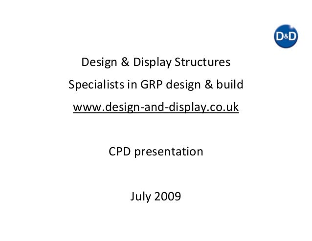 Design & Display Structures Specialists in GRP design & build www.design‐and‐display.co.uk CPD presentation July 2009