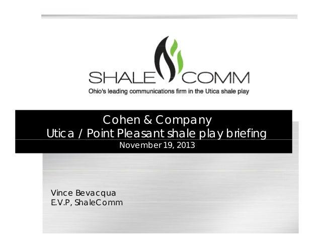 Cohen & Company Utica / Point Pleasant shale play briefingp y g November 19, 2013 Vince Bevacqua E V P ShaleCommE.V.P, Sha...