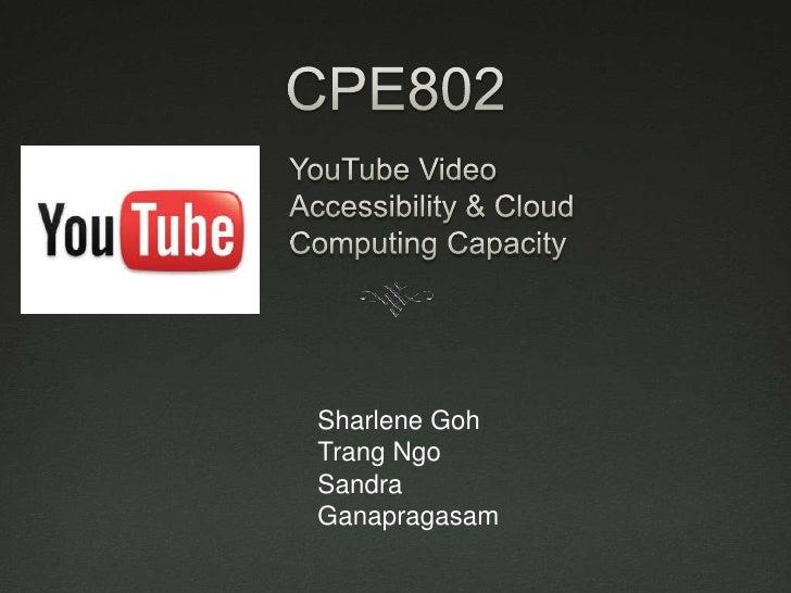 CPE802<br />YouTube Video Accessibility & Cloud Computing Capacity<br />Sharlene Goh<br />Trang Ngo<br />Sandra Ganapragas...