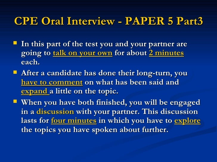CPE Oral Interview - PAPER 5 Part3   <ul><li>In this part of the test you and your partner are going to  talk on your own ...