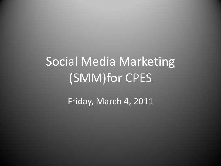 Social Media Marketing (SMM)for CPES<br />Friday, March 4, 2011<br />