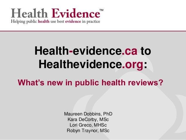 Maureen Dobbins, PhDKara DeCorby, MScLori Greco, MHScRobyn Traynor, MScHealth-evidence.ca toHealthevidence.org:What's new ...